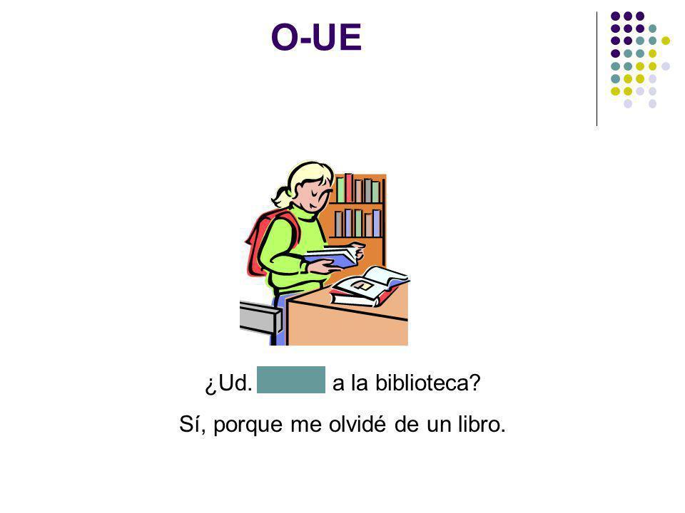 O-UE ¿Ud. vuelve a la biblioteca Sí, porque me olvidé de un libro.