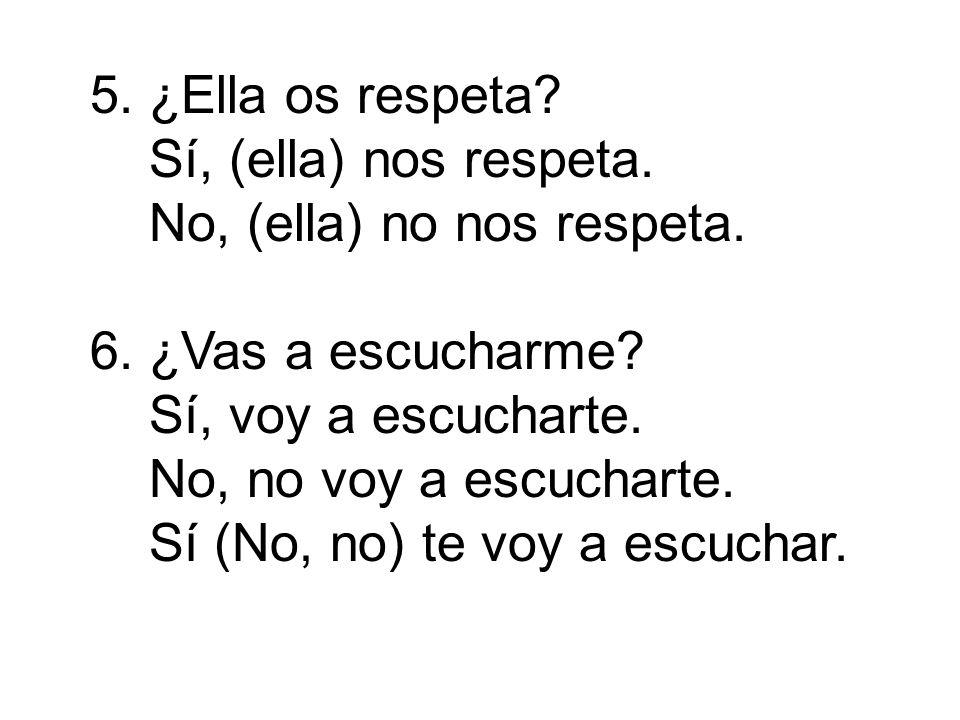 5. ¿Ella os respeta Sí, (ella) nos respeta. No, (ella) no nos respeta. 6. ¿Vas a escucharme Sí, voy a escucharte.
