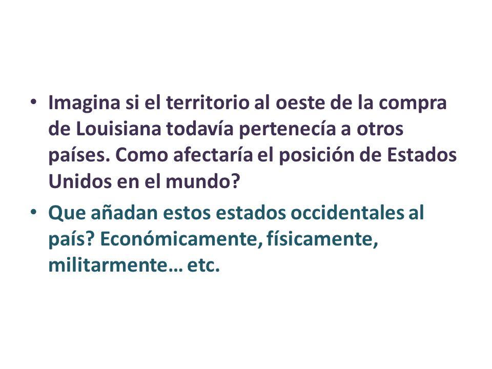 Imagina si el territorio al oeste de la compra de Louisiana todavía pertenecía a otros países. Como afectaría el posición de Estados Unidos en el mundo