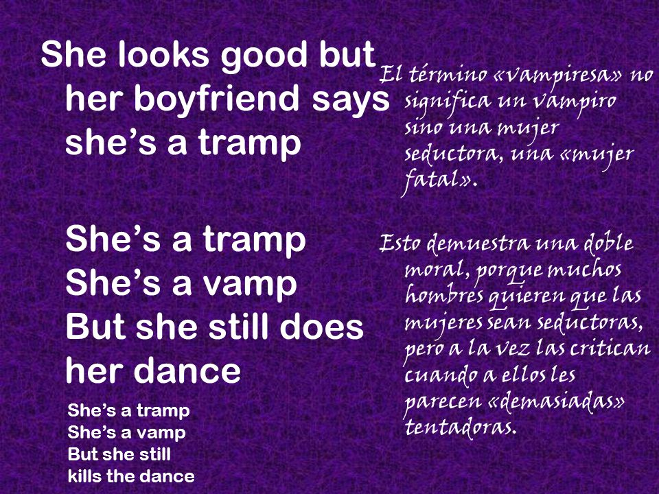 She looks good but her boyfriend says she's a tramp She's a tramp She's a vamp But she still does her dance