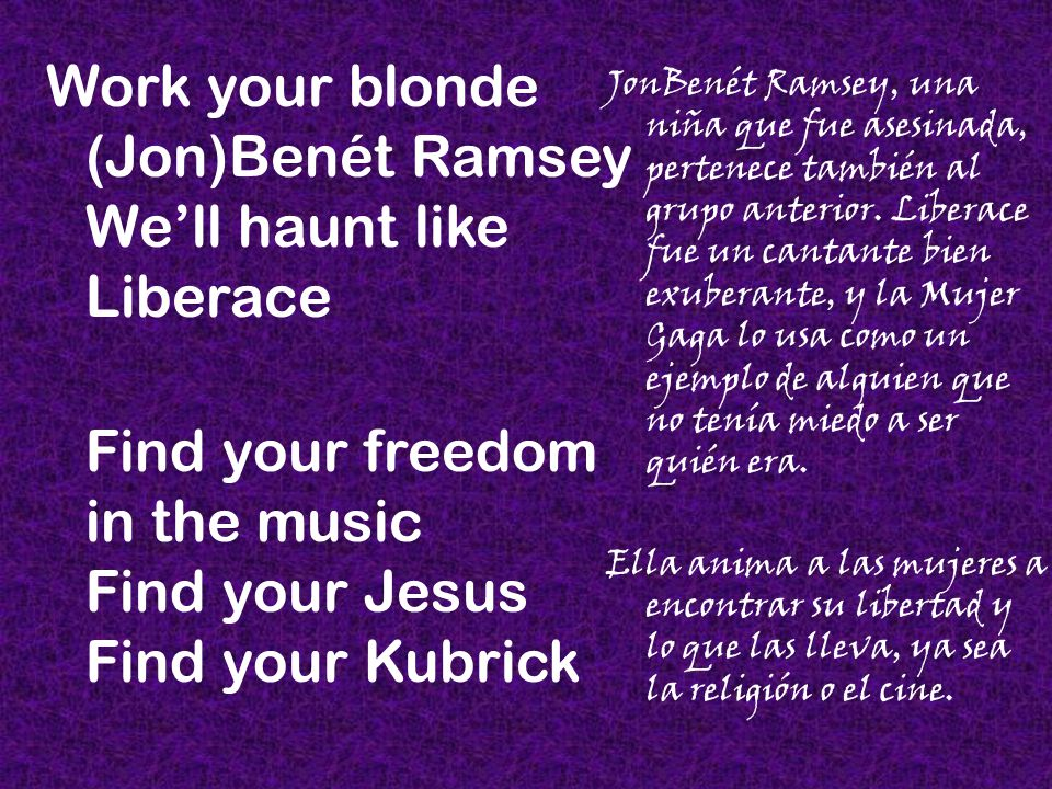 Work your blonde (Jon)Benét Ramsey We'll haunt like Liberace Find your freedom in the music Find your Jesus Find your Kubrick