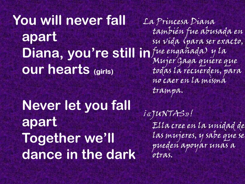 You will never fall apart Diana, you're still in our hearts (girls) Never let you fall apart Together we'll dance in the dark