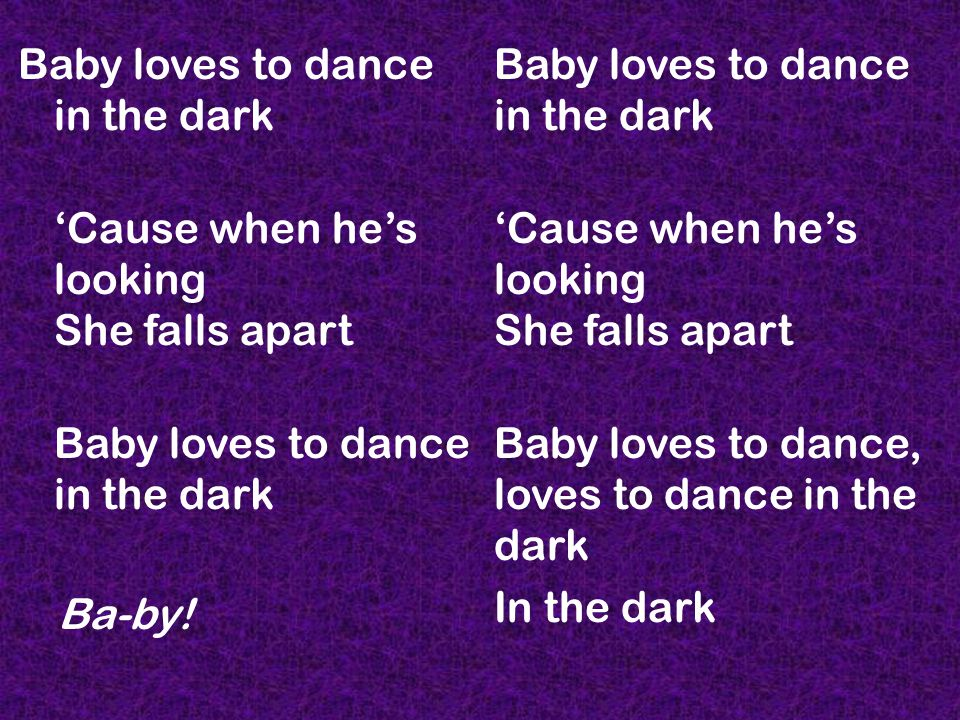 Baby loves to dance in the dark 'Cause when he's looking She falls apart Baby loves to dance in the dark