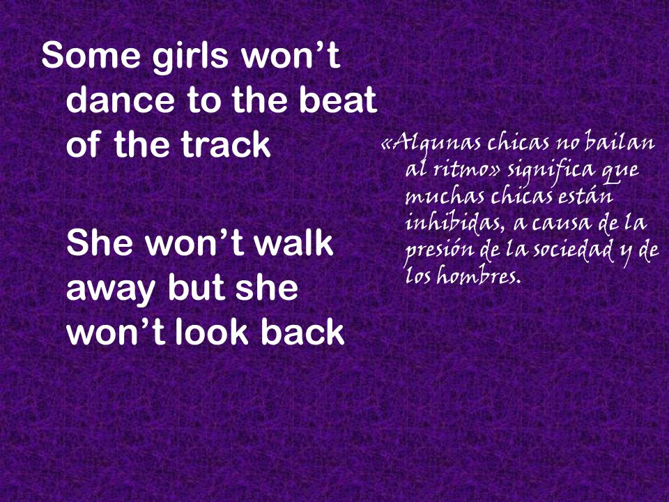 Some girls won't dance to the beat of the track She won't walk away but she won't look back