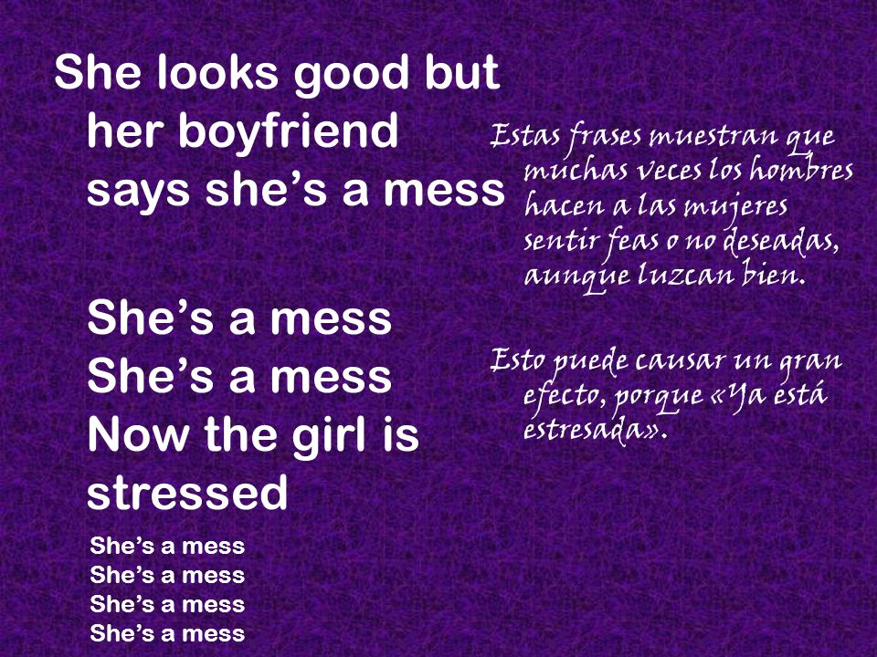 She looks good but her boyfriend says she's a mess She's a mess She's a mess Now the girl is stressed