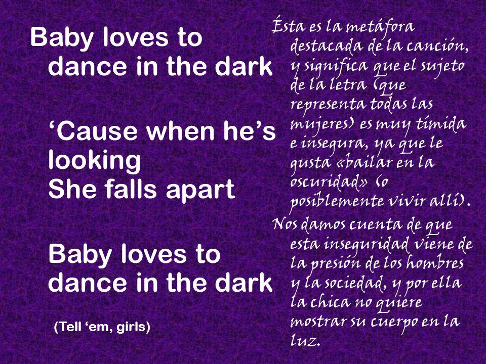 Ésta es la metáfora destacada de la canción, y significa que el sujeto de la letra (que representa todas las mujeres) es muy tímida e insegura, ya que le gusta «bailar en la oscuridad» (o posiblemente vivir allí).