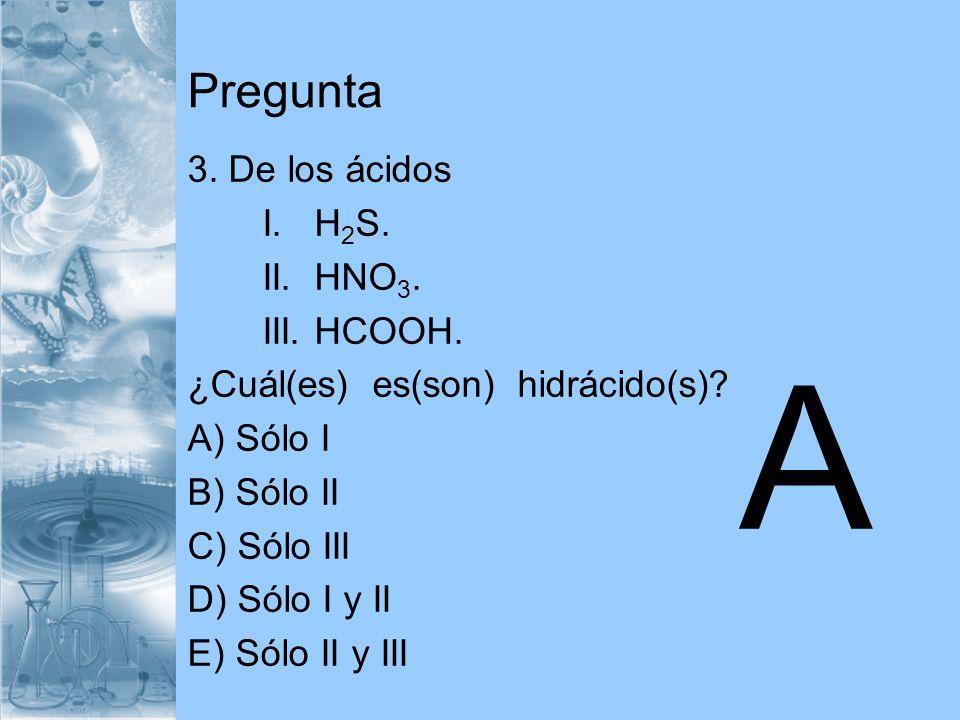 A Pregunta 3. De los ácidos I. H2S. II. HNO3. III. HCOOH.