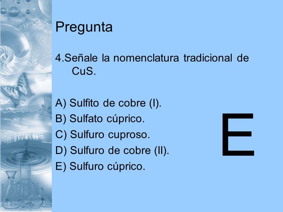 E Pregunta 4.Señale la nomenclatura tradicional de CuS.