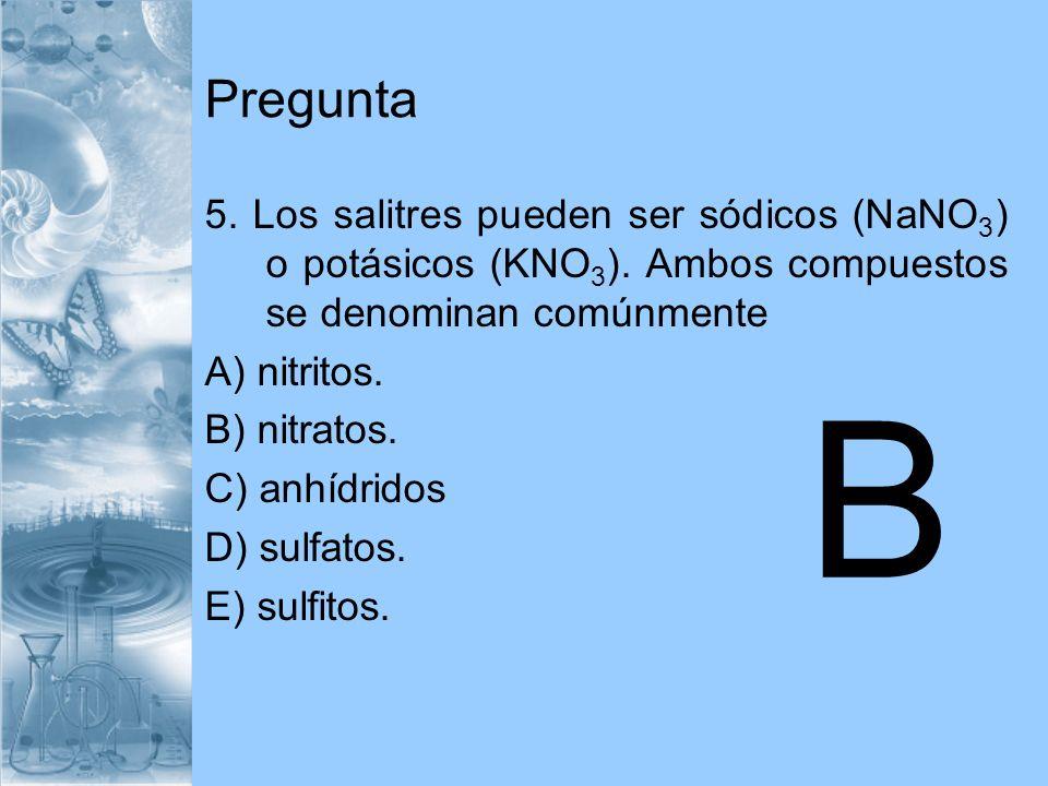 Pregunta 5. Los salitres pueden ser sódicos (NaNO3) o potásicos (KNO3). Ambos compuestos se denominan comúnmente.