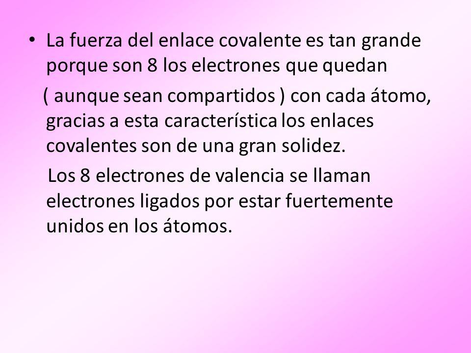 La fuerza del enlace covalente es tan grande porque son 8 los electrones que quedan