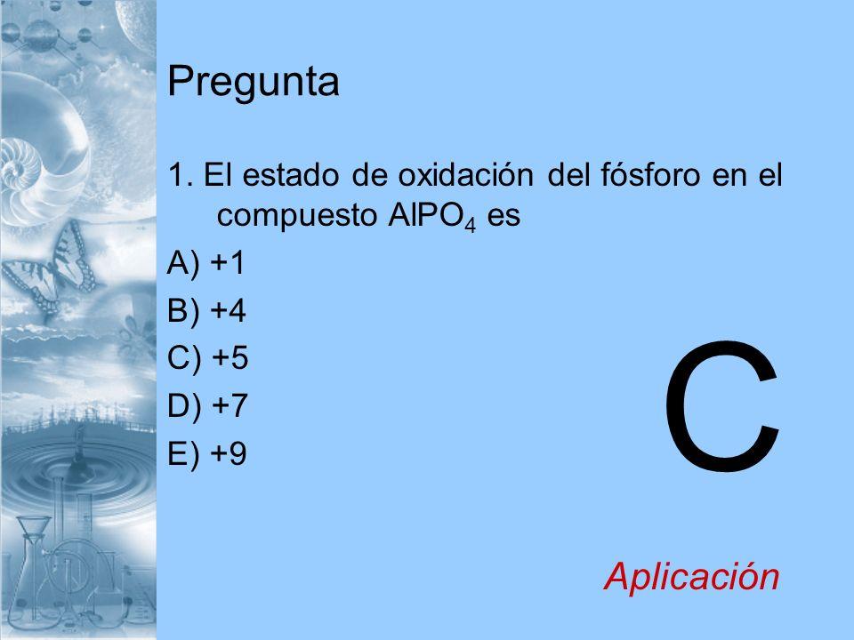 Pregunta 1. El estado de oxidación del fósforo en el compuesto AlPO4 es. A) +1. B) +4. C) +5. D) +7.