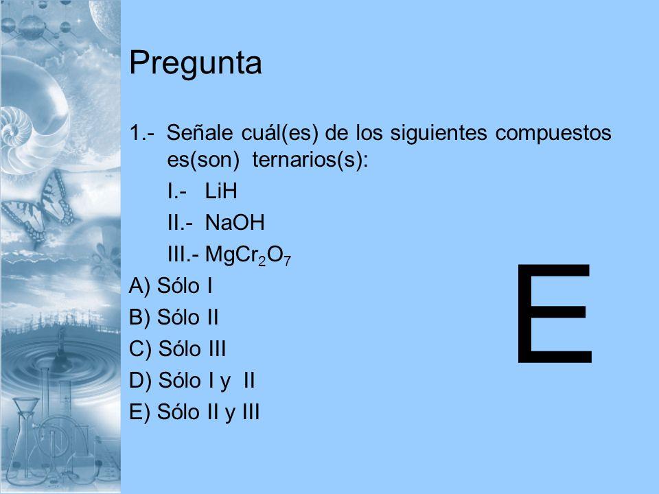 Pregunta 1.- Señale cuál(es) de los siguientes compuestos es(son) ternarios(s): I.- LiH. II.- NaOH.