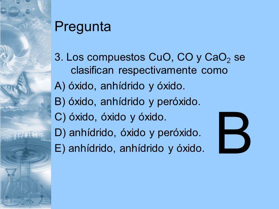Pregunta 3. Los compuestos CuO, CO y CaO2 se clasifican respectivamente como. A) óxido, anhídrido y óxido.