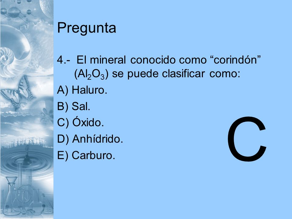 Pregunta 4.- El mineral conocido como corindón (Al2O3) se puede clasificar como: A) Haluro. B) Sal.