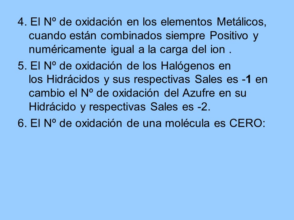 4. El Nº de oxidación en los elementos Metálicos, cuando están combinados siempre Positivo y numéricamente igual a la carga del ion .
