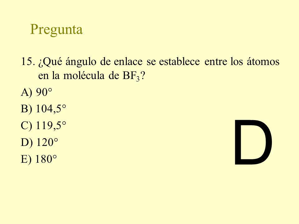 Pregunta 15. ¿Qué ángulo de enlace se establece entre los átomos en la molécula de BF3 A) 90° B) 104,5°