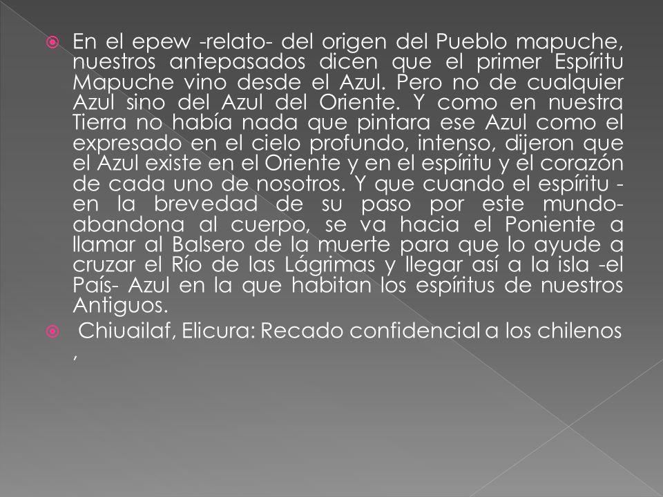 En el epew -relato- del origen del Pueblo mapuche, nuestros antepasados dicen que el primer Espíritu Mapuche vino desde el Azul. Pero no de cualquier Azul sino del Azul del Oriente. Y como en nuestra Tierra no había nada que pintara ese Azul como el expresado en el cielo profundo, intenso, dijeron que el Azul existe en el Oriente y en el espíritu y el corazón de cada uno de nosotros. Y que cuando el espíritu -en la brevedad de su paso por este mundo- abandona al cuerpo, se va hacia el Poniente a llamar al Balsero de la muerte para que lo ayude a cruzar el Río de las Lágrimas y llegar así a la isla -el País- Azul en la que habitan los espíritus de nuestros Antiguos.