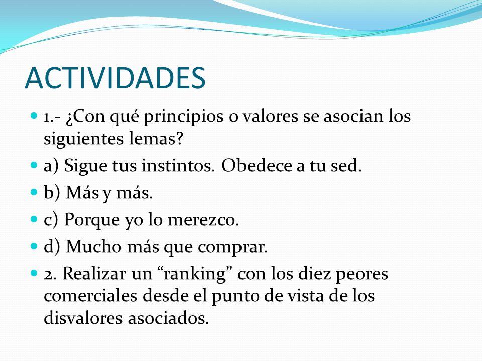 ACTIVIDADES 1.- ¿Con qué principios o valores se asocian los siguientes lemas a) Sigue tus instintos. Obedece a tu sed.