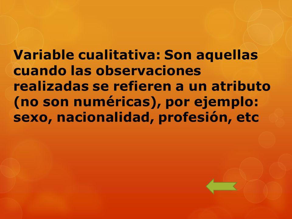 Variable cualitativa: Son aquellas cuando las observaciones realizadas se refieren a un atributo (no son numéricas), por ejemplo: sexo, nacionalidad, profesión, etc