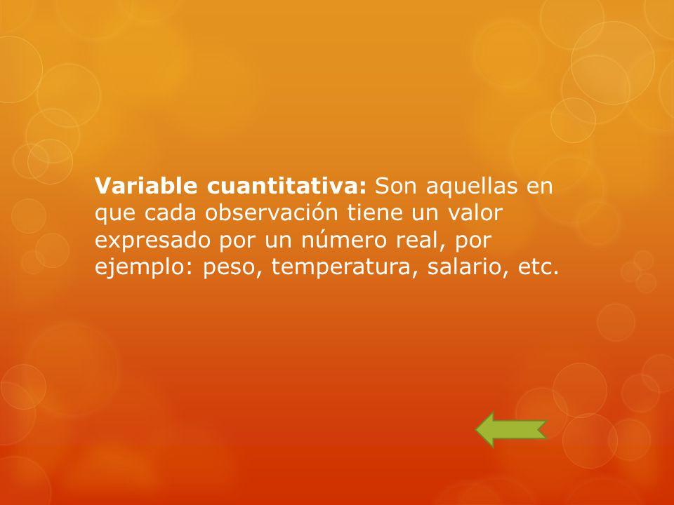 Variable cuantitativa: Son aquellas en que cada observación tiene un valor expresado por un número real, por ejemplo: peso, temperatura, salario, etc.