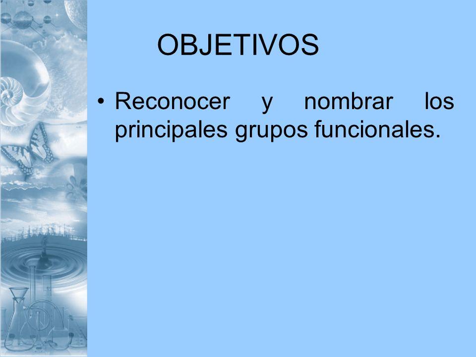 OBJETIVOS Reconocer y nombrar los principales grupos funcionales.