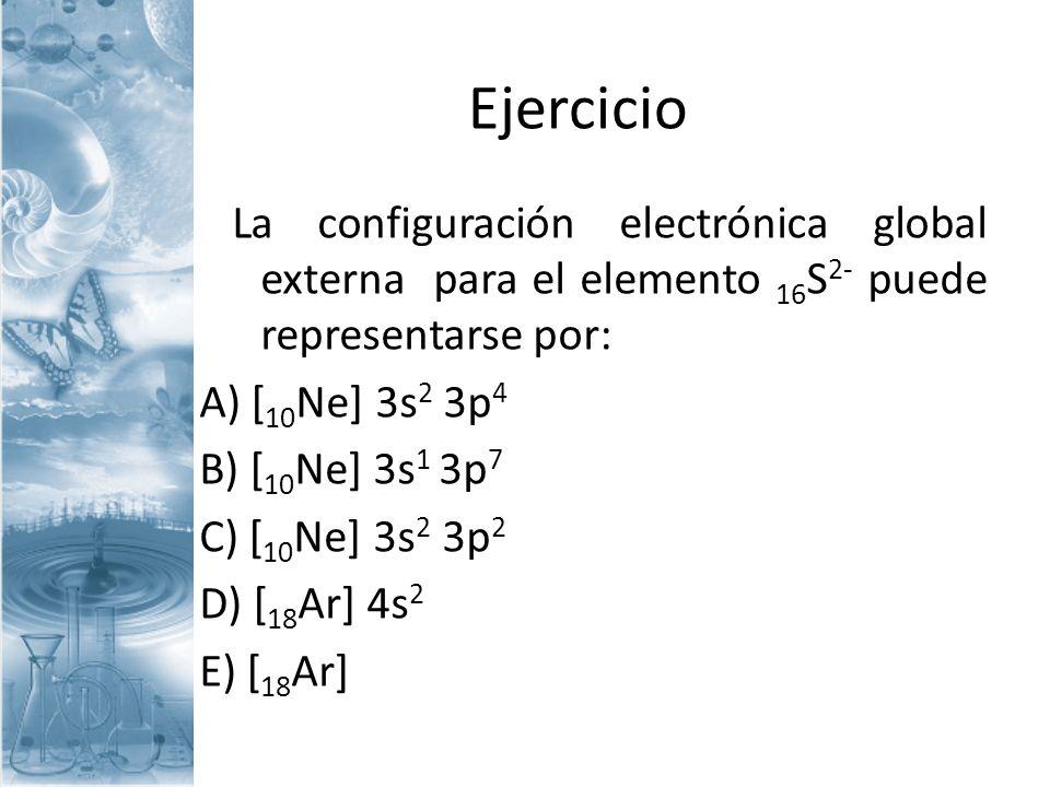Ejercicio La configuración electrónica global externa para el elemento 16S2- puede representarse por: