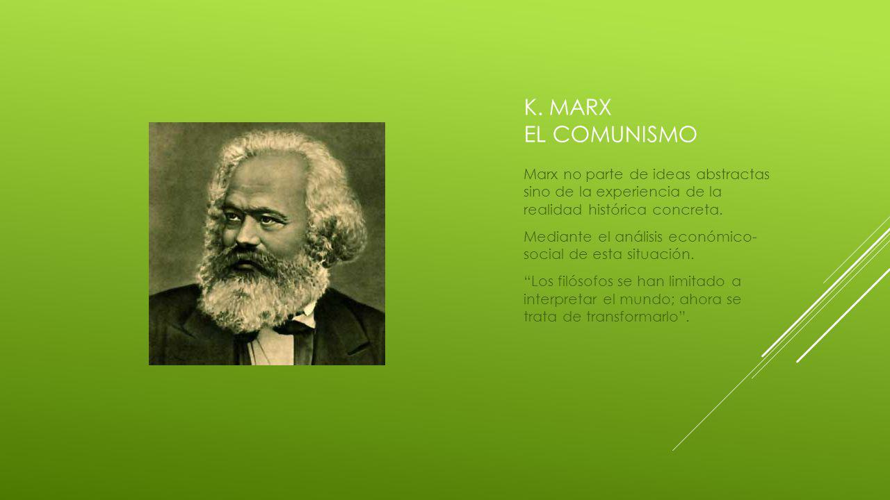 K. Marx el comunismo Marx no parte de ideas abstractas sino de la experiencia de la realidad histórica concreta.