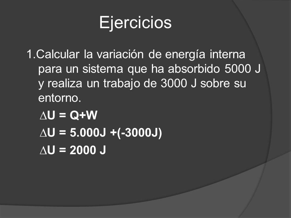 Ejercicios 1.Calcular la variación de energía interna para un sistema que ha absorbido 5000 J y realiza un trabajo de 3000 J sobre su entorno.