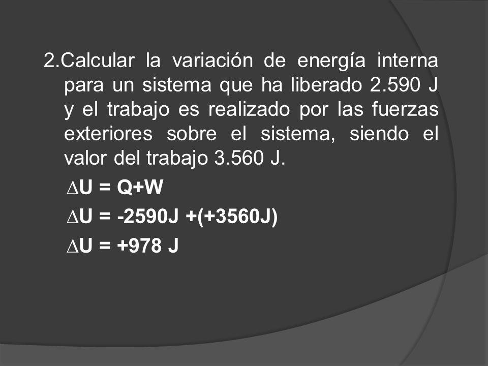 2.Calcular la variación de energía interna para un sistema que ha liberado 2.590 J y el trabajo es realizado por las fuerzas exteriores sobre el sistema, siendo el valor del trabajo 3.560 J.