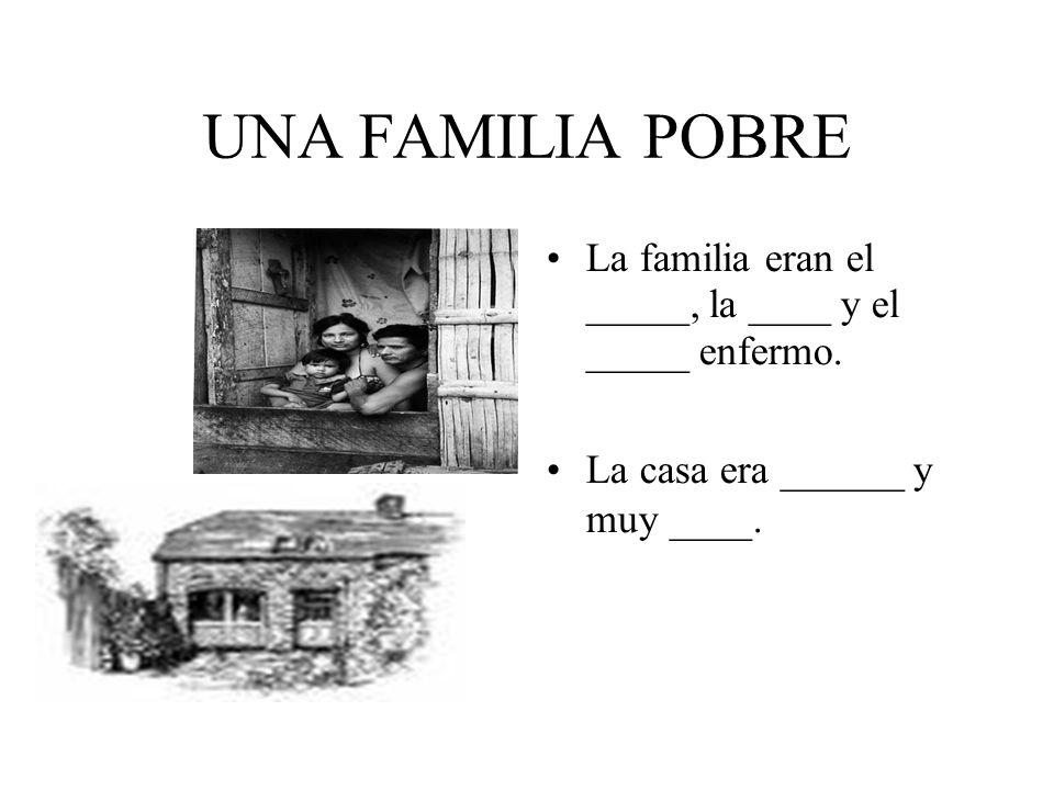 UNA FAMILIA POBRE La familia eran el _____, la ____ y el _____ enfermo.