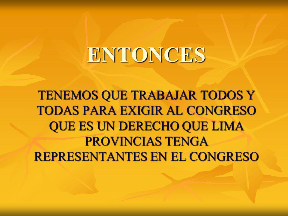 ENTONCES TENEMOS QUE TRABAJAR TODOS Y TODAS PARA EXIGIR AL CONGRESO QUE ES UN DERECHO QUE LIMA PROVINCIAS TENGA REPRESENTANTES EN EL CONGRESO.