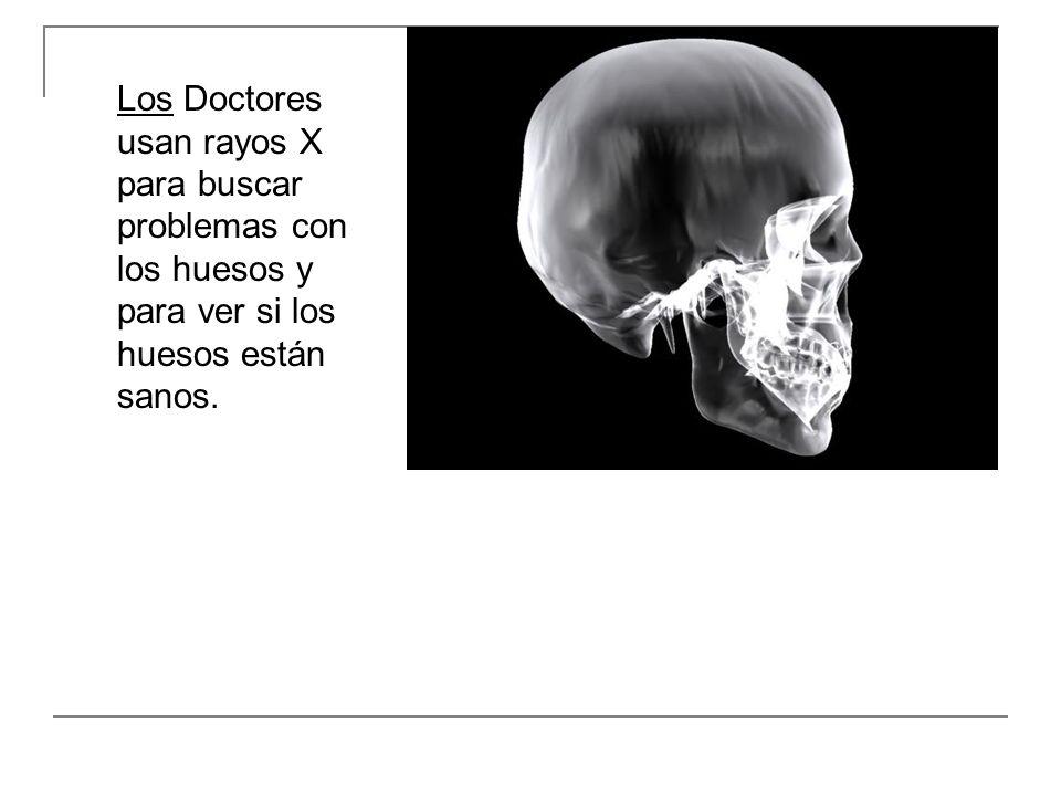 Los Doctores usan rayos X para buscar problemas con los huesos y para ver si los huesos están sanos.