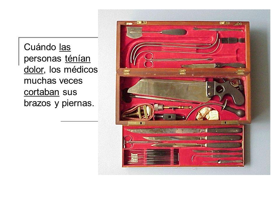 Cuándo las personas ténían dolor, los médicos muchas veces cortaban sus brazos y piernas.
