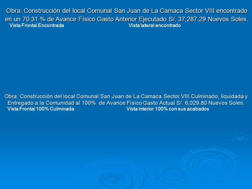 Obra: Construcción del local Comunal San Juan de La Camaca Sector VIII encontrado en un 70.31 % de Avance Físico Gasto Anterior Ejecutado S/. 37,287.29 Nuevos Soles.