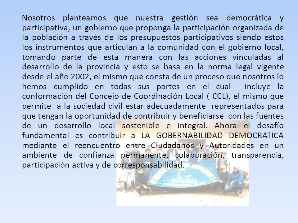 Nosotros planteamos que nuestra gestión sea democrática y participativa, un gobierno que proponga la participación organizada de la población a través de los presupuestos participativos siendo estos los instrumentos que articulan a la comunidad con el gobierno local, tomando parte de esta manera con las acciones vinculadas al desarrollo de la provincia y esto se basa en la norma legal vigente desde el año 2002, el mismo que consta de un proceso que nosotros lo hemos cumplido en todas sus partes en el cual incluye la conformación del Concejo de Coordinación Local ( CCL), el mismo que permite a la sociedad civil estar adecuadamente representados para que tengan la oportunidad de contribuir y beneficiarse con las fuentes de un desarrollo local sostenible e integral.