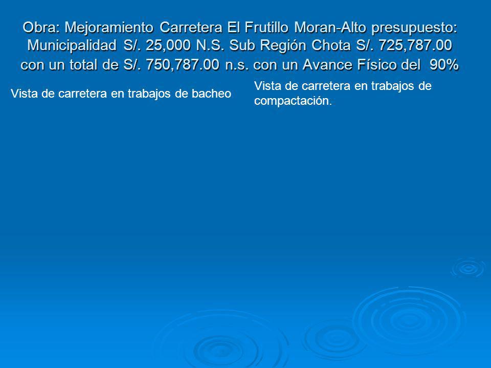 Obra: Mejoramiento Carretera El Frutillo Moran-Alto presupuesto: Municipalidad S/. 25,000 N.S. Sub Región Chota S/. 725,787.00 con un total de S/. 750,787.00 n.s. con un Avance Físico del 90%