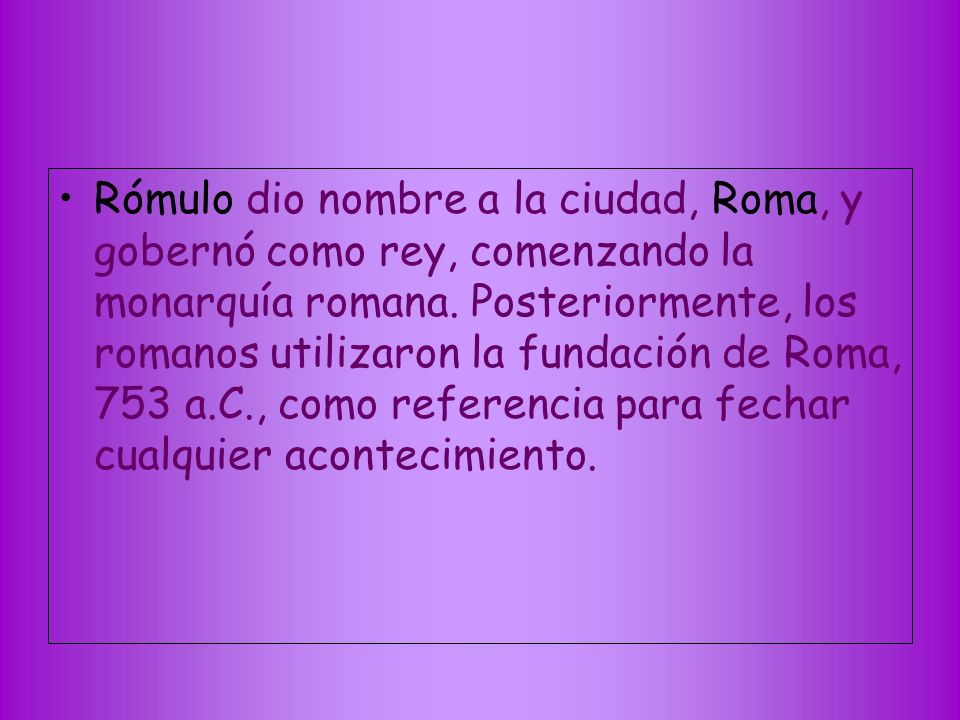 Rómulo dio nombre a la ciudad, Roma, y gobernó como rey, comenzando la monarquía romana.