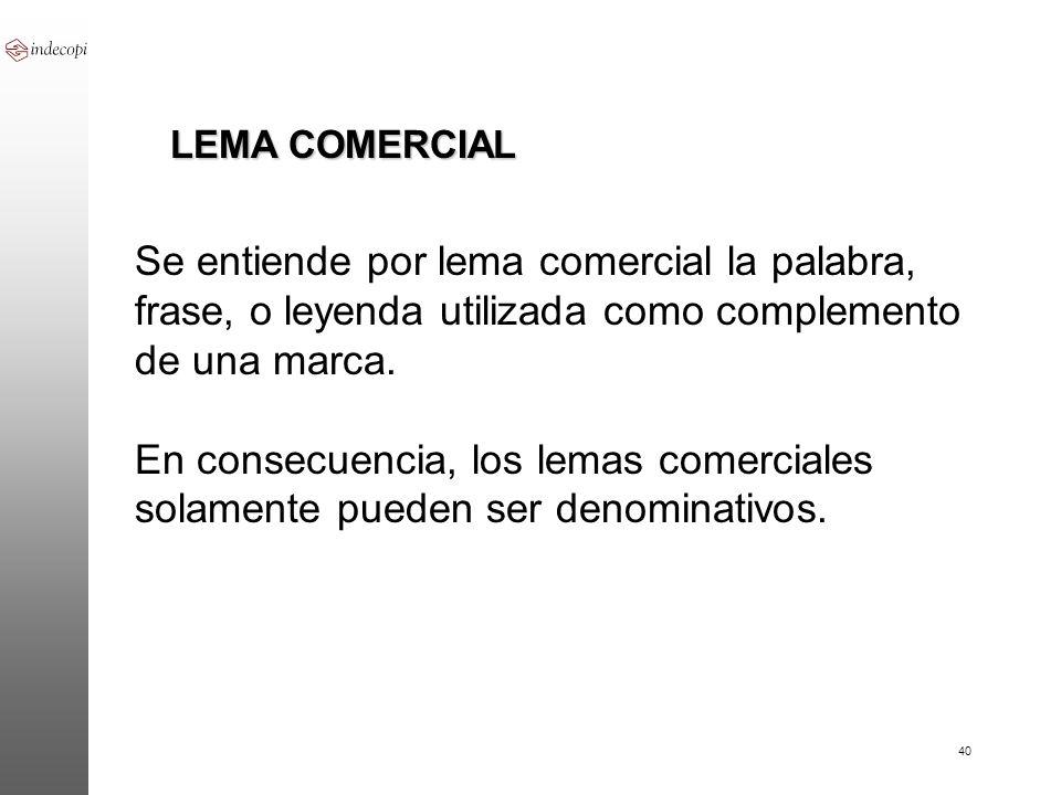 LEMA COMERCIAL Se entiende por lema comercial la palabra, frase, o leyenda utilizada como complemento de una marca.