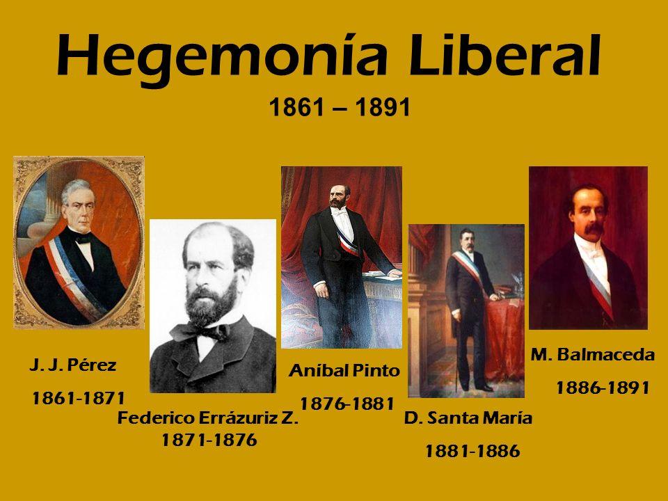 Hegemonía Liberal 1861 – 1891 M. Balmaceda 1886-1891 J. J. Pérez