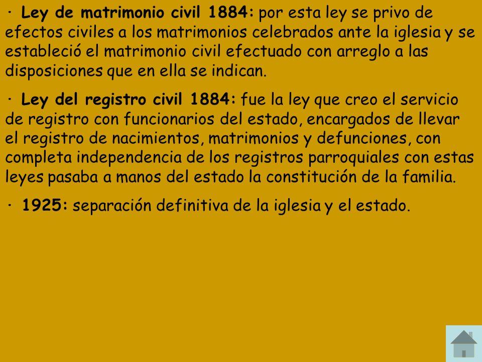 · Ley de matrimonio civil 1884: por esta ley se privo de efectos civiles a los matrimonios celebrados ante la iglesia y se estableció el matrimonio civil efectuado con arreglo a las disposiciones que en ella se indican.