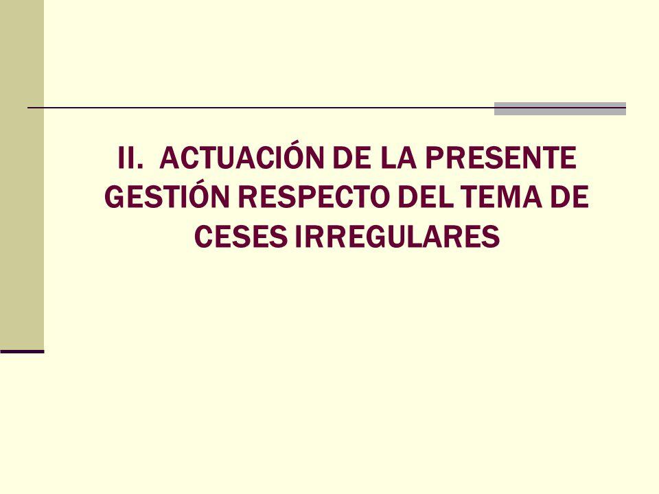 II. ACTUACIÓN DE LA PRESENTE GESTIÓN RESPECTO DEL TEMA DE CESES IRREGULARES