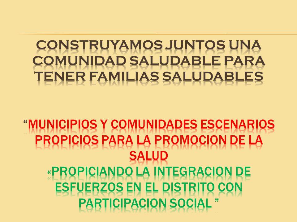 CONSTRUYAMOS JUNTOS UNA COMUNIDAD SALUDABLE PARA TENER FAMILIAS SALUDABLES MUNICIPIOS Y COMUNIDADES ESCENARIOS PROPICIOS PARA LA PROMOCION DE LA SALUD «PROPICIANDO LA INTEGRACION DE ESFUERZOS EN el distrito CON PARTICIPACION SOCIAL