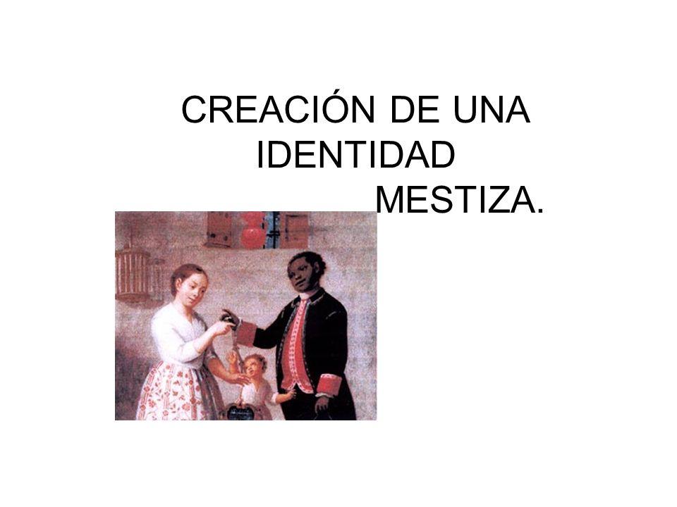 CREACIÓN DE UNA IDENTIDAD MESTIZA.