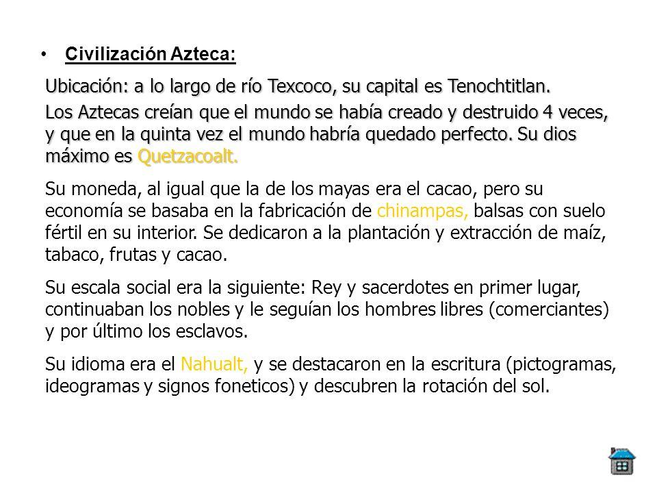 Civilización Azteca:Ubicación: a lo largo de río Texcoco, su capital es Tenochtitlan.