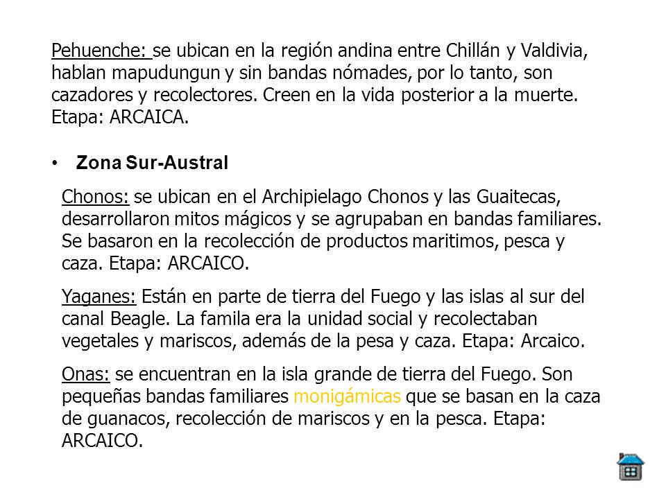Pehuenche: se ubican en la región andina entre Chillán y Valdivia, hablan mapudungun y sin bandas nómades, por lo tanto, son cazadores y recolectores. Creen en la vida posterior a la muerte. Etapa: ARCAICA.