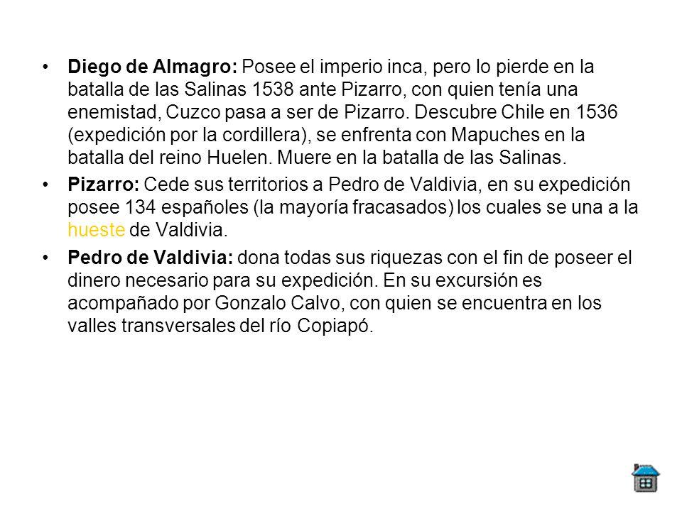 Diego de Almagro: Posee el imperio inca, pero lo pierde en la batalla de las Salinas 1538 ante Pizarro, con quien tenía una enemistad, Cuzco pasa a ser de Pizarro. Descubre Chile en 1536 (expedición por la cordillera), se enfrenta con Mapuches en la batalla del reino Huelen. Muere en la batalla de las Salinas.