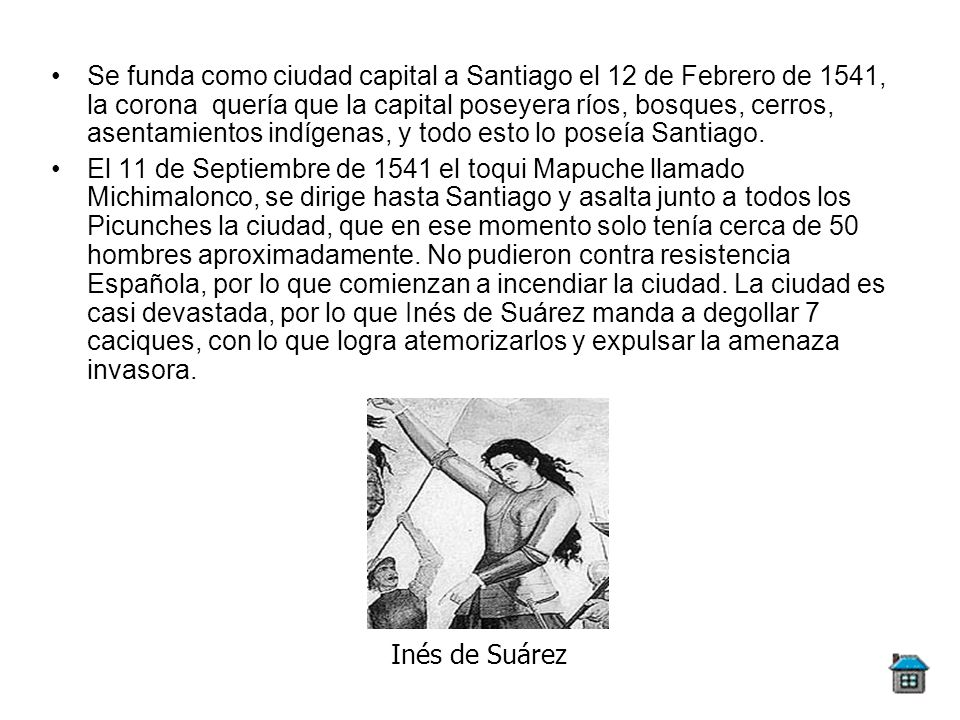 Se funda como ciudad capital a Santiago el 12 de Febrero de 1541, la corona quería que la capital poseyera ríos, bosques, cerros, asentamientos indígenas, y todo esto lo poseía Santiago.