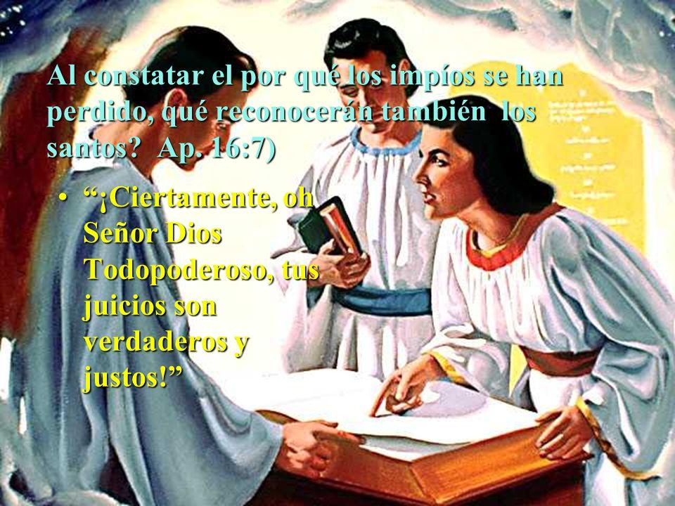 Al constatar el por qué los impíos se han perdido, qué reconocerán también los santos Ap. 16:7)