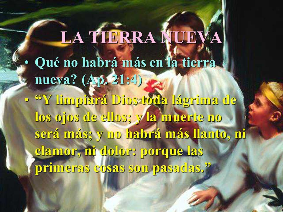 LA TIERRA NUEVA Qué no habrá más en la tierra nueva (Ap. 21:4)