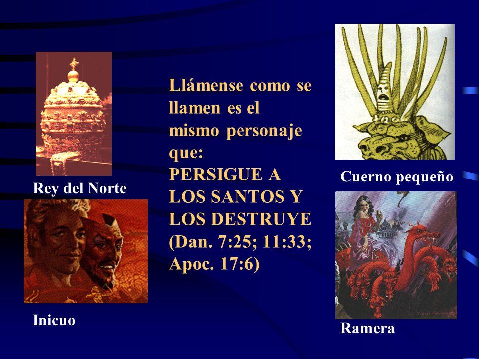 Llámense como se llamen es el mismo personaje que: PERSIGUE A LOS SANTOS Y LOS DESTRUYE (Dan. 7:25; 11:33; Apoc. 17:6)